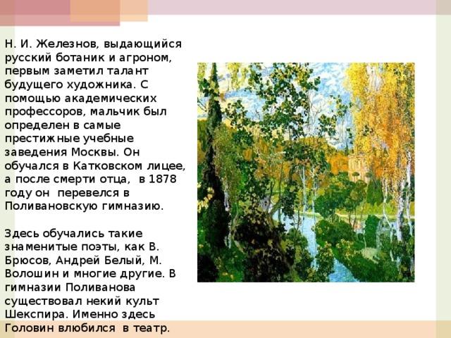 Н. И. Железнов, выдающийся русский ботаник и агроном, первым заметил талант будущего художника. С помощью академических профессоров, мальчик был определен в самые престижные учебные заведения Москвы. Он обучался в Катковском лицее, а после смерти отца, в 1878 году он перевелся в Поливановскую гимназию.  Здесь обучались такие знаменитые поэты, как В. Брюсов, Андрей Белый, М. Волошин и многие другие. В гимназии Поливанова существовал некий культ Шекспира. Именно здесь Головин влюбился в театр.