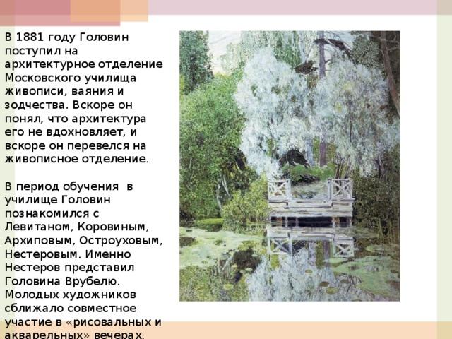В 1881 году Головин поступил на архитектурное отделение Московского училища живописи, ваяния и зодчества. Вскоре он понял, что архитектура его не вдохновляет, и вскоре он перевелся на живописное отделение.  В период обучения в училище Головин познакомился с Левитаном, Коровиным, Архиповым, Остроуховым, Нестеровым. Именно Нестеров представил Головина Врубелю. Молодых художников сближало совместное участие в «рисовальных и акварельных» вечерах.