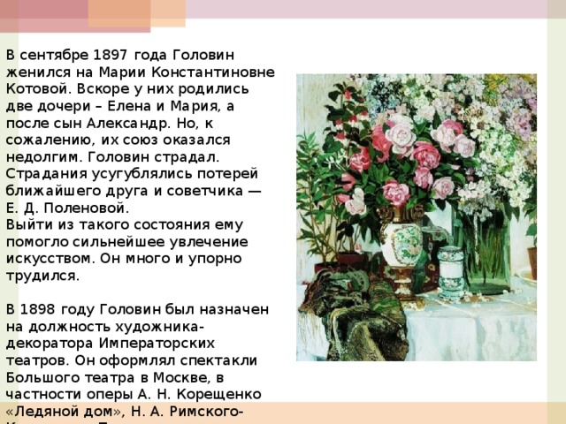В сентябре 1897 года Головин женился на Марии Константиновне Котовой. Вскоре у них родились две дочери – Елена и Мария, а после сын Александр. Но, к сожалению, их союз оказался недолгим. Головин страдал. Страдания усугублялись потерей ближайшего друга и советчика — Е. Д. Поленовой. Выйти из такого состояния ему помогло сильнейшее увлечение искусством. Он много и упорно трудился.  В 1898 году Головин был назначен на должность художника-декоратора Императорских театров. Он оформлял спектакли Большого театра в Москве, в частности оперы А. Н. Корещенко «Ледяной дом», Н. А. Римского-Корсакова «Псковитянка».