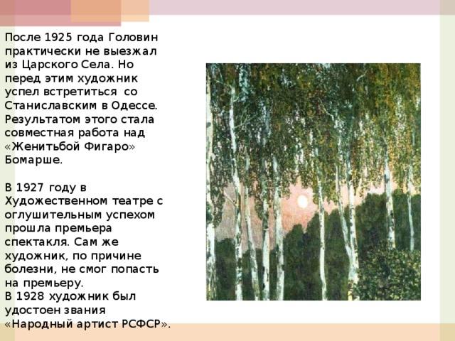 После 1925 года Головин практически не выезжал из Царского Села. Но перед этим художник успел встретиться со Станиславским в Одессе. Результатом этого стала совместная работа над «Женитьбой Фигаро» Бомарше.  В 1927 году в Художественном театре с оглушительным успехом прошла премьера спектакля. Сам же художник, по причине болезни, не смог попасть на премьеру. В 1928 художник был удостоен звания «Народный артист РСФСР».  17 апреля 1930 года Александр Яковлевич умер.