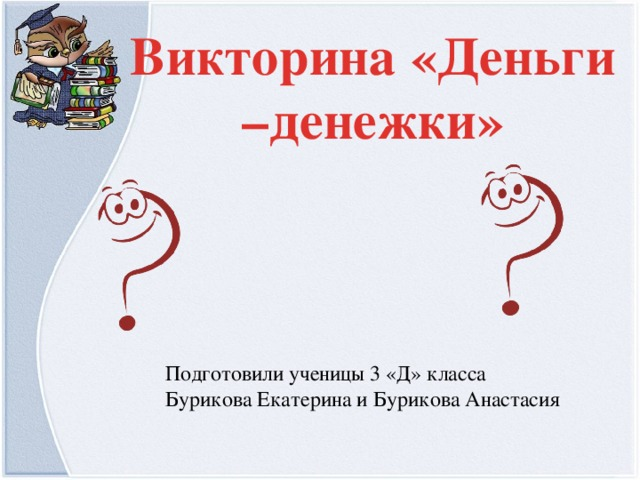 Викторина «Деньги –денежки» Подготовили ученицы 3 «Д» класса Бурикова Екатерина и Бурикова Анастасия