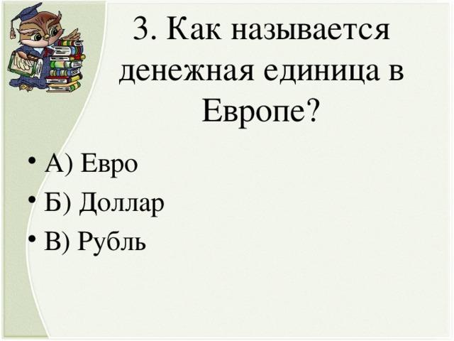 3. Как называется денежная единица в Европе?