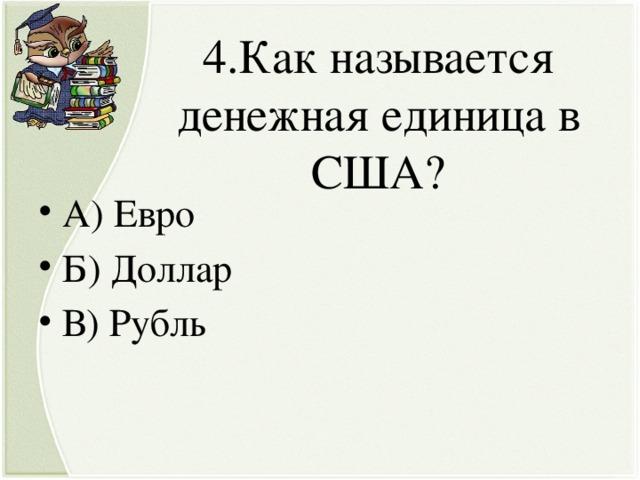 4.Как называется денежная единица в США?