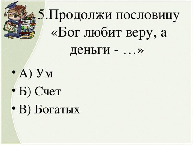 5.Продолжи пословицу «Бог любит веру, а деньги - …»
