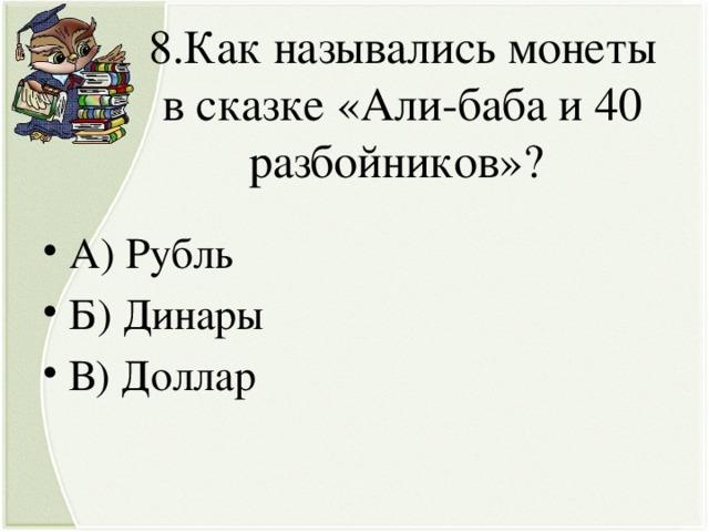 8.Как назывались монеты в сказке «Али-баба и 40 разбойников»?