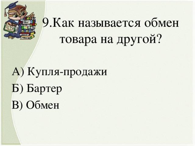 9.Как называется обмен товара на другой? А) Купля-продажи Б) Бартер В) Обмен