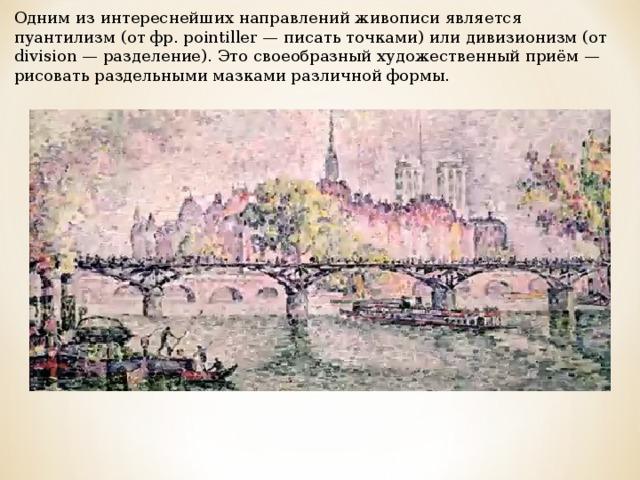 Одним из интереснейших направлений живописи является пуантилизм (от фр. pointiller — писать точками) или дивизионизм (от division — разделение). Это своеобразный художественный приём — рисовать раздельными мазками различной формы.