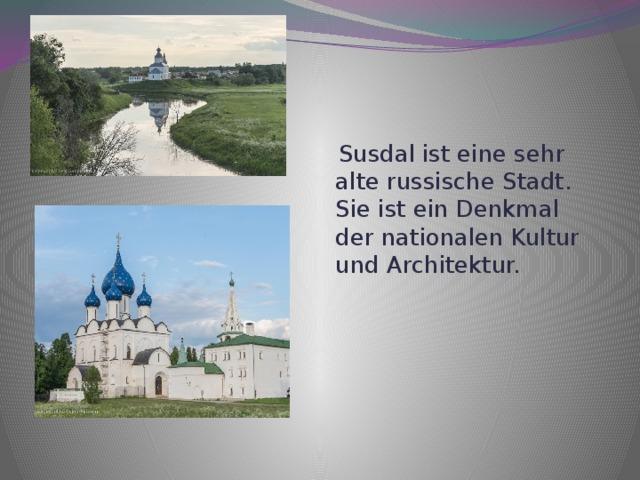Susdal  Susdal ist eine sehr alte russische Stadt. Sie ist ein Denkmal der nationalen Kultur und Architektur.