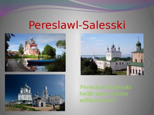 Pereslawl-Salesski  Pereslawl-Salesski heiβt seine Gäste willkommen!