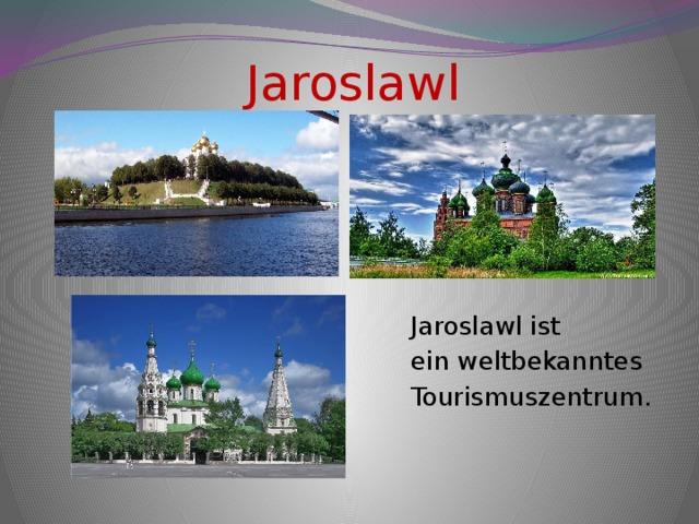 Jaroslawl Jaroslawl ist ein weltbekanntes Tourismuszentrum.