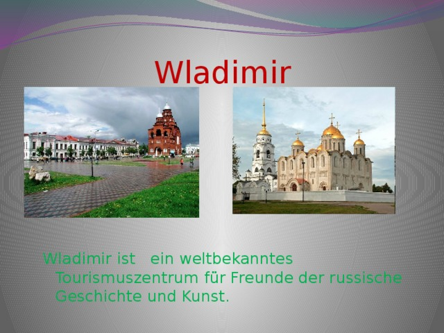 Wladimir Wladimir ist ein weltbekanntes Tourismuszentrum für Freunde der russische Geschichte und Kunst.