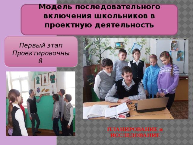 Модель последовательного включения школьников в проектную деятельность Первый этап Проектировочный  ПЛАНИРОВАНИЕ и ИССЛЕДОВАНИЕ