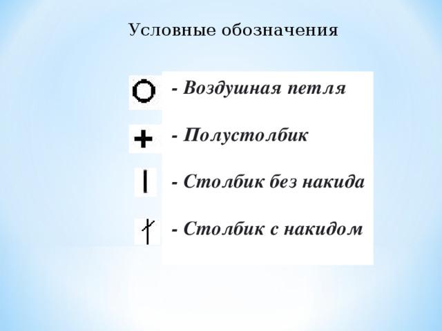 Условные обозначения  - Воздушная петля   - Полустолбик   - Столбик без накида    - Столбик с накидом