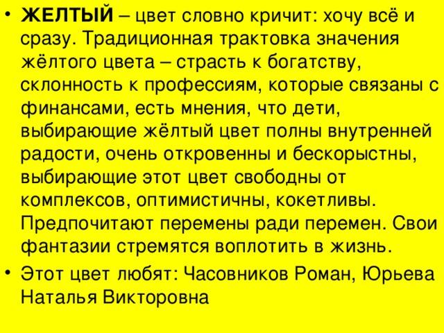 ЖЕЛТЫЙ – цвет словно кричит: хочу всё и сразу. Традиционная трактовка значения жёлтого цвета – страсть к богатству, склонность к профессиям, которые связаны с финансами, есть мнения, что дети, выбирающие жёлтый цвет полны внутренней радости, очень откровенны и бескорыстны, выбирающие этот цвет свободны от комплексов, оптимистичны, кокетливы. Предпочитают перемены ради перемен. Свои фантазии стремятся воплотить в жизнь. Этот цвет любят: Часовников Роман, Юрьева Наталья Викторовна
