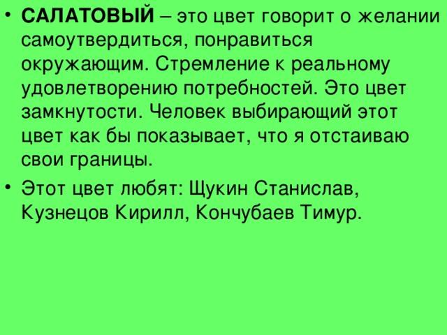 САЛАТОВЫЙ – это цвет говорит о желании самоутвердиться, понравиться окружающим. Стремление к реальному удовлетворению потребностей. Это цвет замкнутости. Человек выбирающий этот цвет как бы показывает, что я отстаиваю свои границы. Этот цвет любят: Щукин Станислав, Кузнецов Кирилл, Кончубаев Тимур.