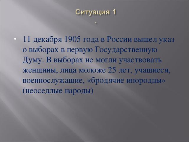11 декабря 1905 года в России вышел указ о выборах в первую Государственную Думу. В выборах не могли участвовать женщины, лица моложе 25 лет, учащиеся, военнослужащие, «бродячие инородцы» (неоседлые народы)