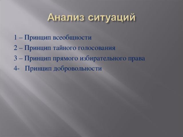 1 – Принцип всеобщности 2 – Принцип тайного голосования 3 – Принцип прямого избирательного права 4- Принцип добровольности