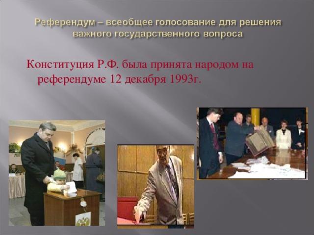 Конституция Р.Ф. была принята народом на референдуме 12 декабря 1993г.