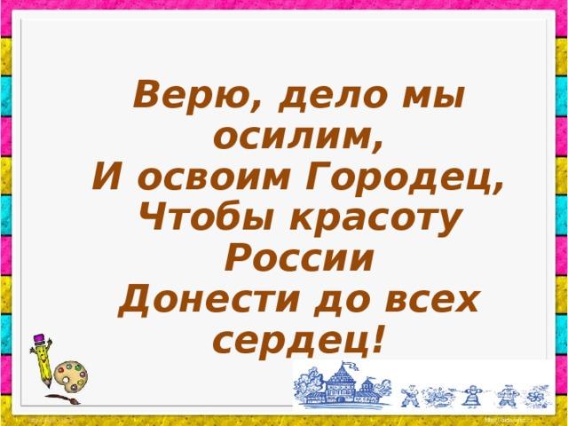 Верю, дело мы осилим, И освоим Городец, Чтобы красоту России Донести до всех сердец!