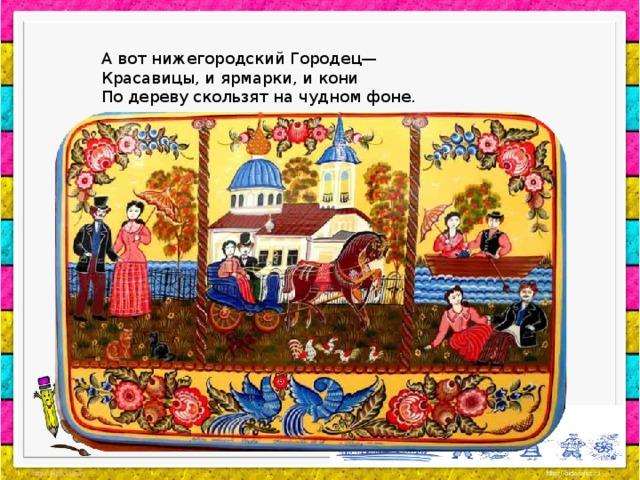 А вот нижегородский Городец— Красавицы, и ярмарки, и кони По дереву скользят на чудном фоне.