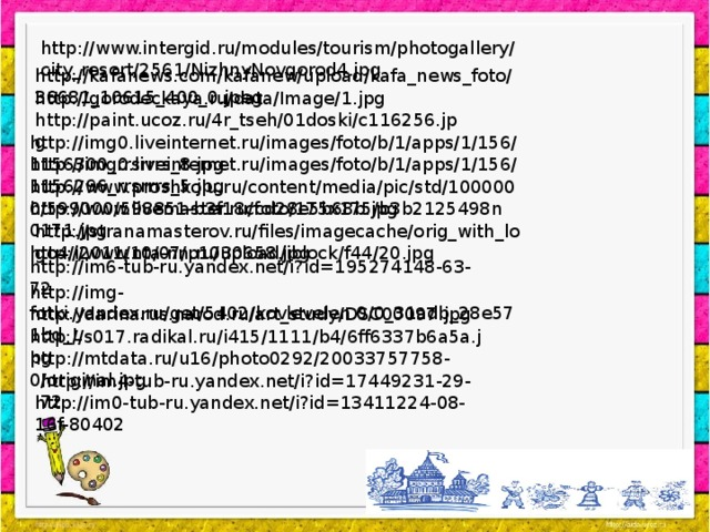http://www.intergid.ru/modules/tourism/photogallery/city_resort/2561/NizhnyNovgorod4.jpg http://kafanews.com/kafanew/upload/kafa_news_foto/36681_10615_400_0.jpeg http://gorodeckaya.ru/data/Image/1.jpg http://paint.ucoz.ru/4r_tseh/01doski/c116256.jpg http://img0.liveinternet.ru/images/foto/b/1/apps/1/156/1156300_rrsrrrs_8.jpg http://img0.liveinternet.ru/images/foto/b/1/apps/1/156/1156296_rrsrrrs_5.jpg http://www.proshkolu.ru/content/media/pic/std/1000000/599000/598851-b3f18ccd28e5b68b.jpg http://www.livemaster.ru/foto/175x175/b3b2125498n0171.jpg http://stranamasterov.ru/files/imagecache/orig_with_logo4/i2011/10/07/p1030658.jpg http://www.nta-nn.ru/upload/iblock/f44/20.jpg http://im6-tub-ru.yandex.net/i?id=195274148-63-72 http://img-fotki.yandex.ru/get/5402/kovlevelen.0/0_31adb_28e571bd_L http://darinarus.narod.ru/art_study/DSC00097.jpg http://s017.radikal.ru/i415/1111/b4/6ff6337b6a5a.jpg http://mtdata.ru/u16/photo0292/20033757758-0/original.jpg http://im4-tub-ru.yandex.net/i?id=17449231-29-72 http://im0-tub-ru.yandex.net/i?id=13411224-08-16f-80402