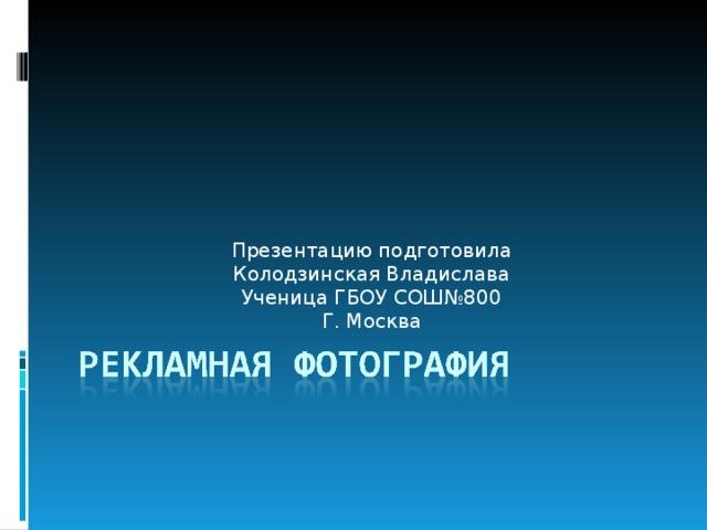 Презентацию подготовила Колодзинская Владислава Ученица ГБОУ СОШ№800 Г. Москва