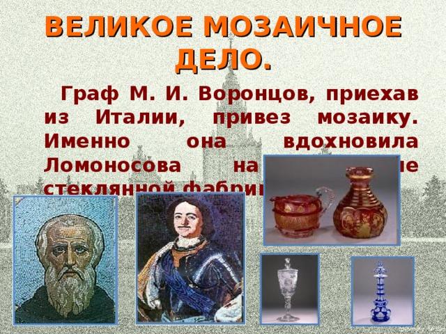 ВЕЛИКОЕ МОЗАИЧНОЕ ДЕЛО.  Граф М. И. Воронцов, приехав из Италии, привез мозаику. Именно она вдохновила Ломоносова на открытие стеклянной фабрики.