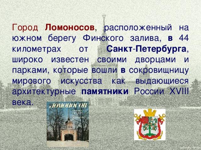 Город Ломоносов , расположенный на южном берегу Финского залива, в 44 километрах от Санкт - Петербурга , широко известен своими дворцами и парками, которые вошли в сокровищницу мирового искусства как выдающиеся архитектурные памятники России XVIII века.