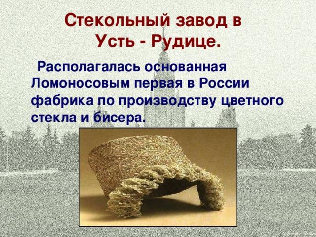 Стекольный завод в  Усть - Рудице.  Располагалась основанная Ломоносовым первая в России фабрика по производству цветного стекла и бисера.
