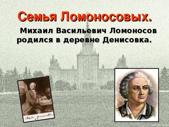 Семья Ломоносовых.  Михаил Васильевич Ломоносов родился в деревне Денисовка.