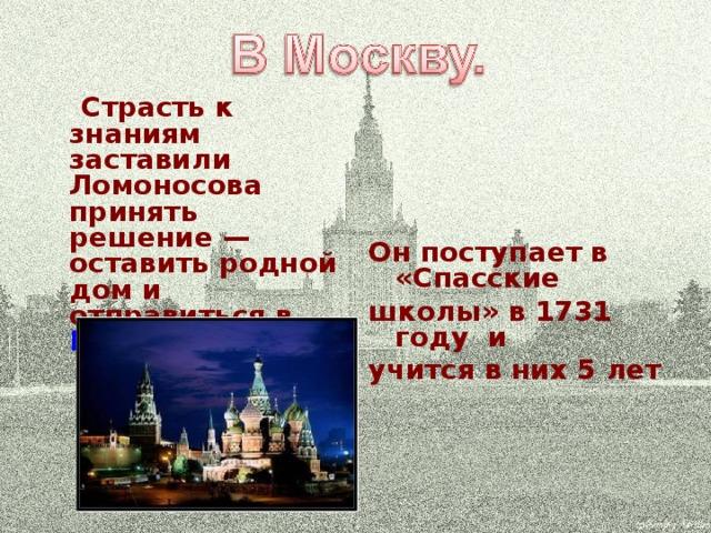 Страсть к знаниям заставили Ломоносова принять решение— оставить родной дом и отправиться в  Москву .  Он поступает в «Спасские школы» в 1731 году и учится в них 5 лет