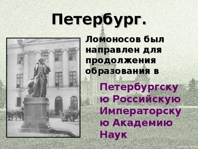 Петербург. Ломоносов был направлен для продолжения образования в  Петербургскую Российскую Императорскую Академию Наук