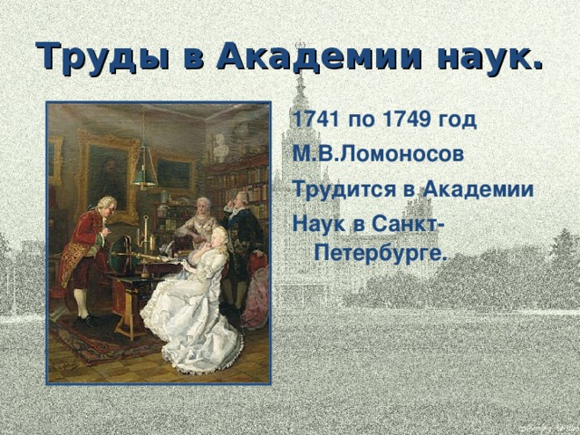 Труды в Академии наук. 1741 по 1749 год М.В.Ломоносов Трудится в Академии Наук в Санкт-Петербурге.
