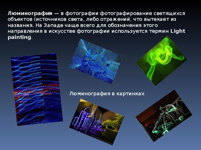 Люминография — вфотографиифотографирование светящихся объектов (источников света, либо отражений, что вытекает из названия. На Западе чаще всего для обозначения этого направления в искусстве фотографии используется термин Light painting . Люминография в картинках