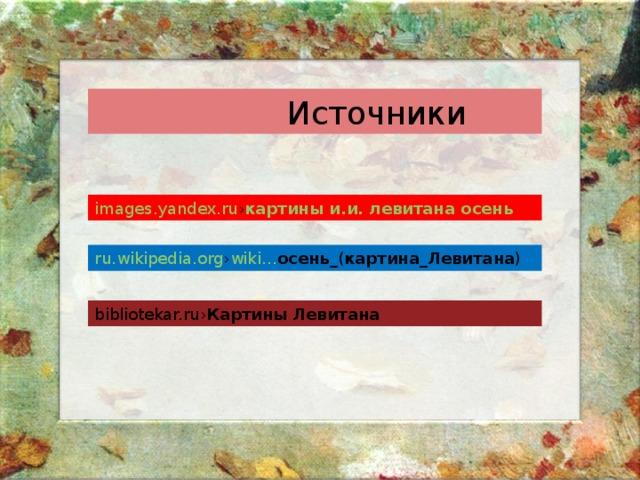 Источники images.yandex.ru › картины  и . и . левитана  осень ru.wikipedia.org › wiki… осень _( картина _ Левитана ) bibliotekar.ru› Картины  Левитана
