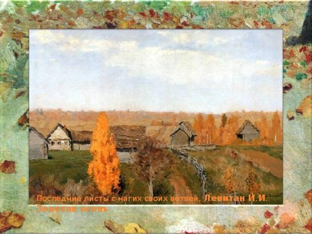 Последние листы с нагих своих ветвей. Левитан  И . И . Золотая  осень