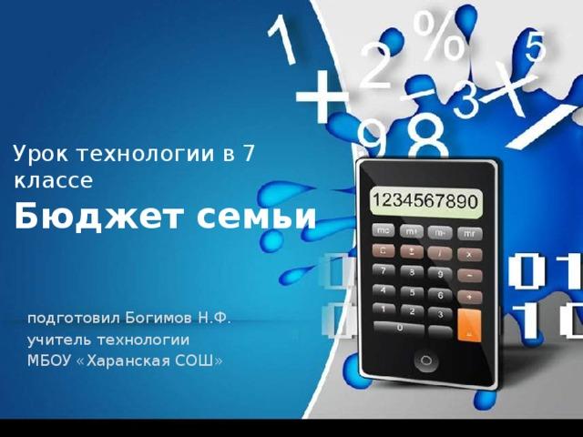 Урок технологии в 7 классе  Бюджет семьи подготовил Богимов Н.Ф. учитель технологии МБОУ «Харанская СОШ»