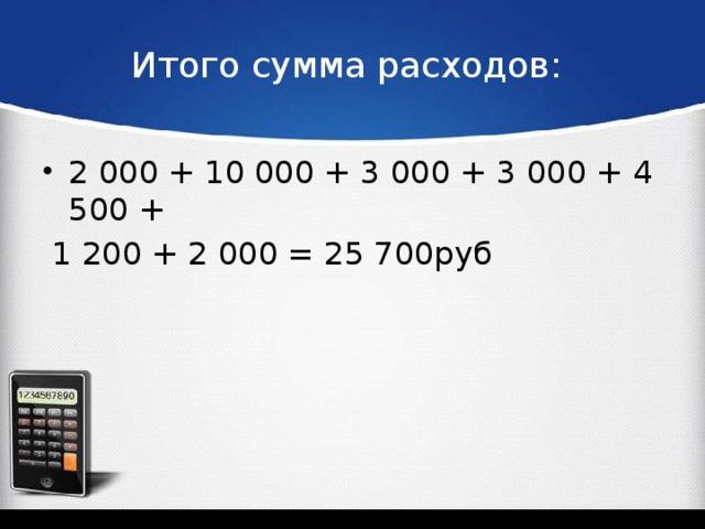 Итого сумма расходов: 2 000 + 10 000 + 3 000 + 3 000 + 4 500 +  1 200 + 2 000 = 25 700руб