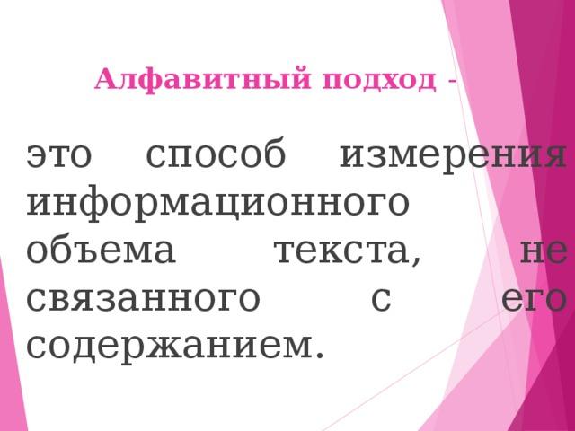Алфавитный подход -  это способ измерения информационного объема текста, не связанного с его содержанием.