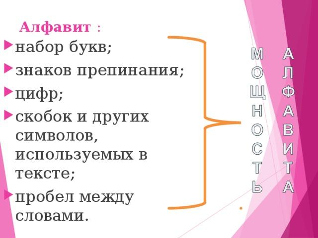 Алфавит : набор букв; знаков препинания; цифр; скобок и других символов, используемых в тексте; пробел между словами.