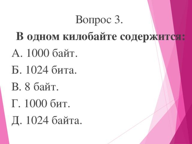 Вопрос 3. В одном килобайте содержится: А. 1000 байт. Б. 1024 бита. В. 8 байт. Г. 1000 бит. Д. 1024 байта.
