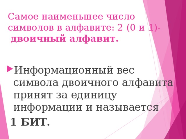 Самое наименьшее число символов в алфавите: 2 (0 и 1)-   двоичный алфавит. Информационный вес символа двоичного алфавита принят за единицу информации и называется  1 БИТ.