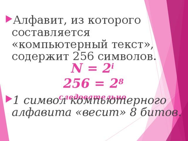 Алфавит, из которого составляется «компьютерный текст», содержит 256 символов.   1 символ компьютерного алфавита «весит» 8 битов.