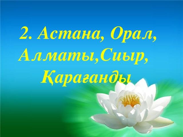 2. Астана, Орал, Алматы,Сиыр, Қарағанды