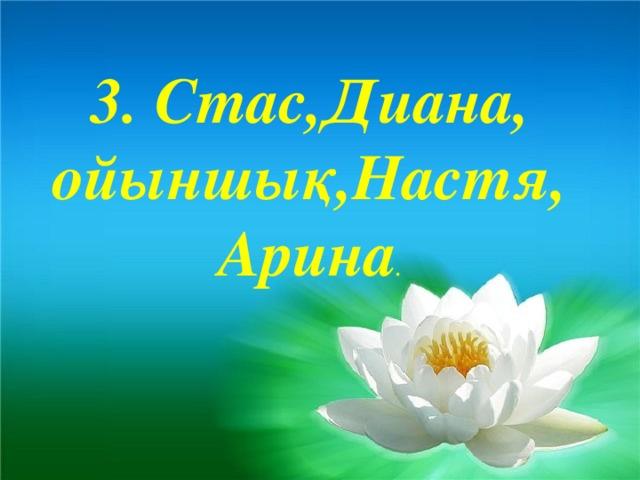 3. Стас,Диана, ойыншық,Настя, Арина .