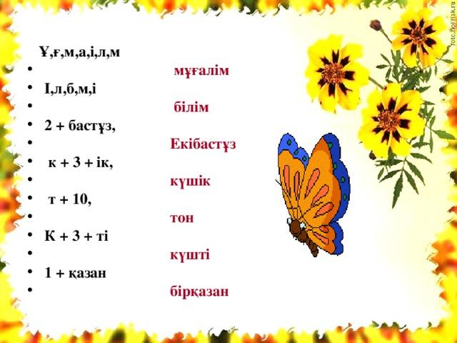 Ұ,ғ,м,а,і,л,м  мұғалім І,л,б,м,і  білім 2 + бастұз,  Екібастұз  к + 3 + ік,  күшік  т + 10,  тон К + 3 + ті  күшті 1 + қазан  бірқазан