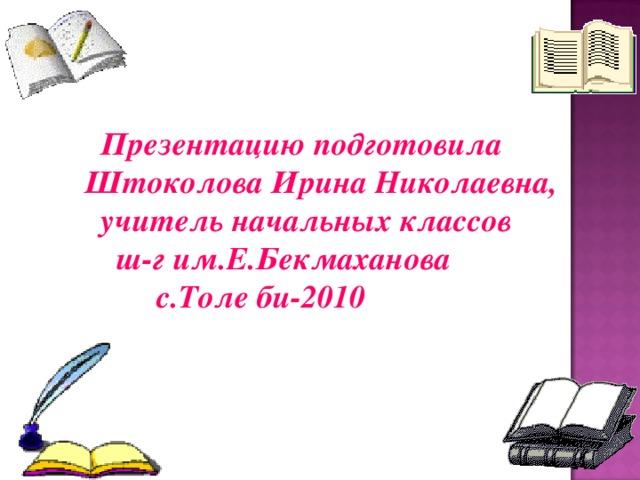 Презентацию подготовила Штоколова Ирина Николаевна,  учитель начальных классов  ш-г им.Е.Бекмаханова  с.Толе би-2010