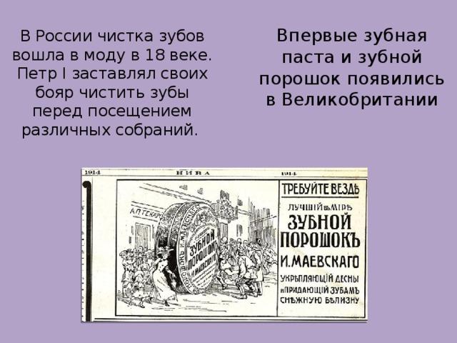 В России чистка зубов вошла в моду в 18 веке. Петр I заставлял своих бояр чистить зубы перед посещением различных собраний.   Впервые зубная паста и зубной порошок появились в Великобритании