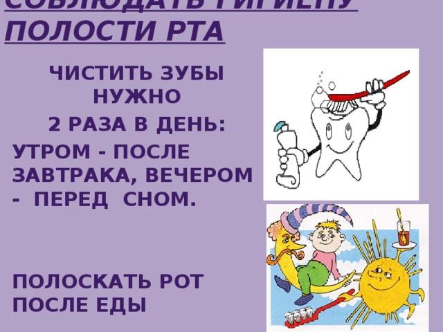 Соблюдать гигиену полости рта Чистить зубы нужно  2 раза в день: утром - после завтрака, вечером - перед сном.   полоскать рот После еды
