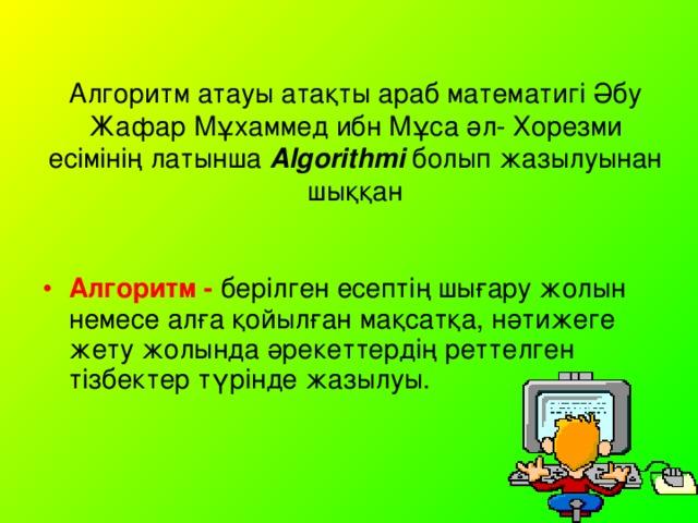 Алгоритм атауы атақты араб математигі Әбу Жафар Мұхаммед ибн Мұса әл- Хорезми есімінің латынша Algorithmi болып жазылуынан шыққан